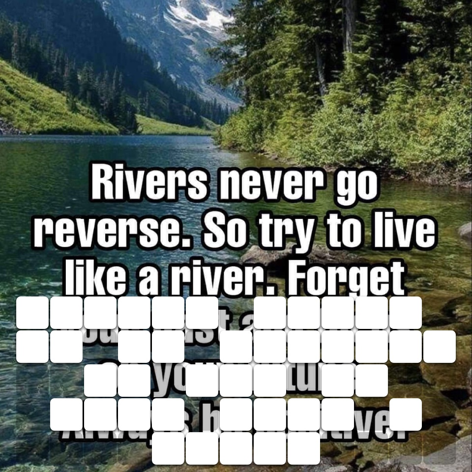 Rivers never go in reverse so try to live like a river